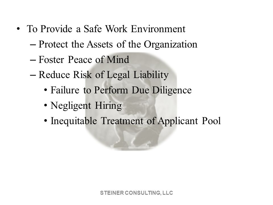 To Provide a Safe Work Environment – Protect the Assets of the Organization – Foster Peace of Mind – Reduce Risk of Legal Liability Failure to Perform Due Diligence Negligent Hiring Inequitable Treatment of Applicant Pool STEINER CONSULTING, LLC