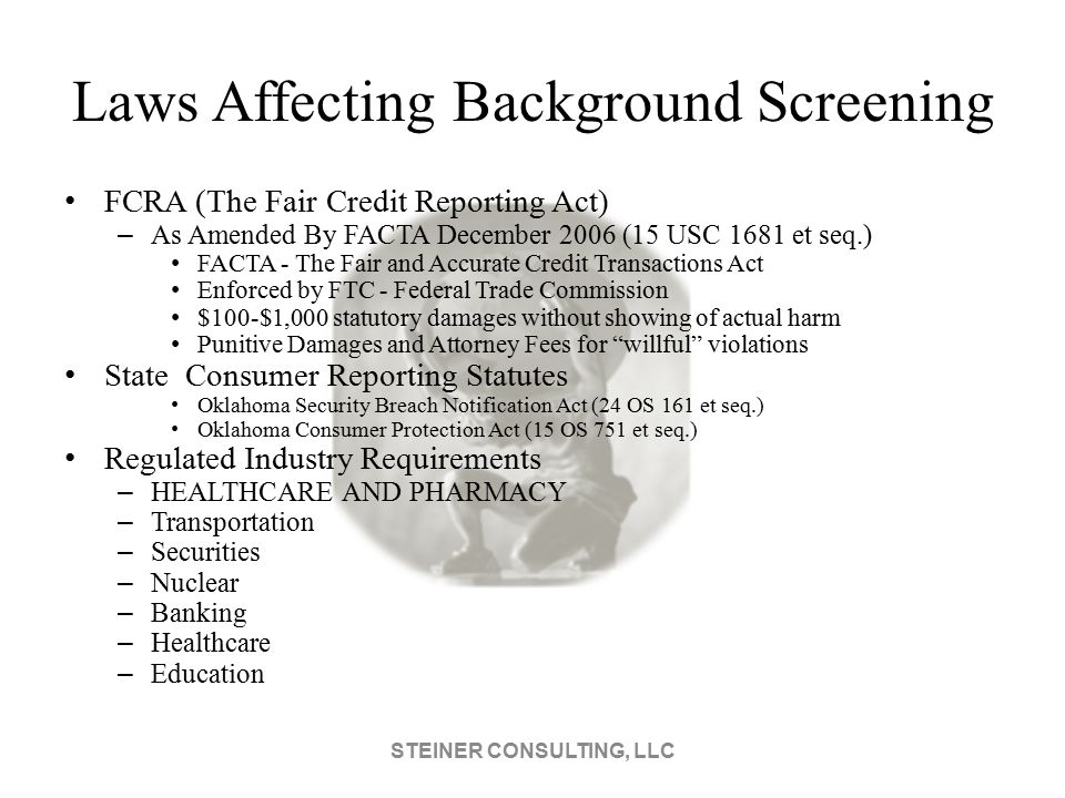 Laws Affecting Background Screening FCRA (The Fair Credit Reporting Act) – As Amended By FACTA December 2006 (15 USC 1681 et seq.) FACTA - The Fair and Accurate Credit Transactions Act Enforced by FTC - Federal Trade Commission $100-$1,000 statutory damages without showing of actual harm Punitive Damages and Attorney Fees for willful violations State Consumer Reporting Statutes Oklahoma Security Breach Notification Act (24 OS 161 et seq.) Oklahoma Consumer Protection Act (15 OS 751 et seq.) Regulated Industry Requirements – HEALTHCARE AND PHARMACY – Transportation – Securities – Nuclear – Banking – Healthcare – Education STEINER CONSULTING, LLC