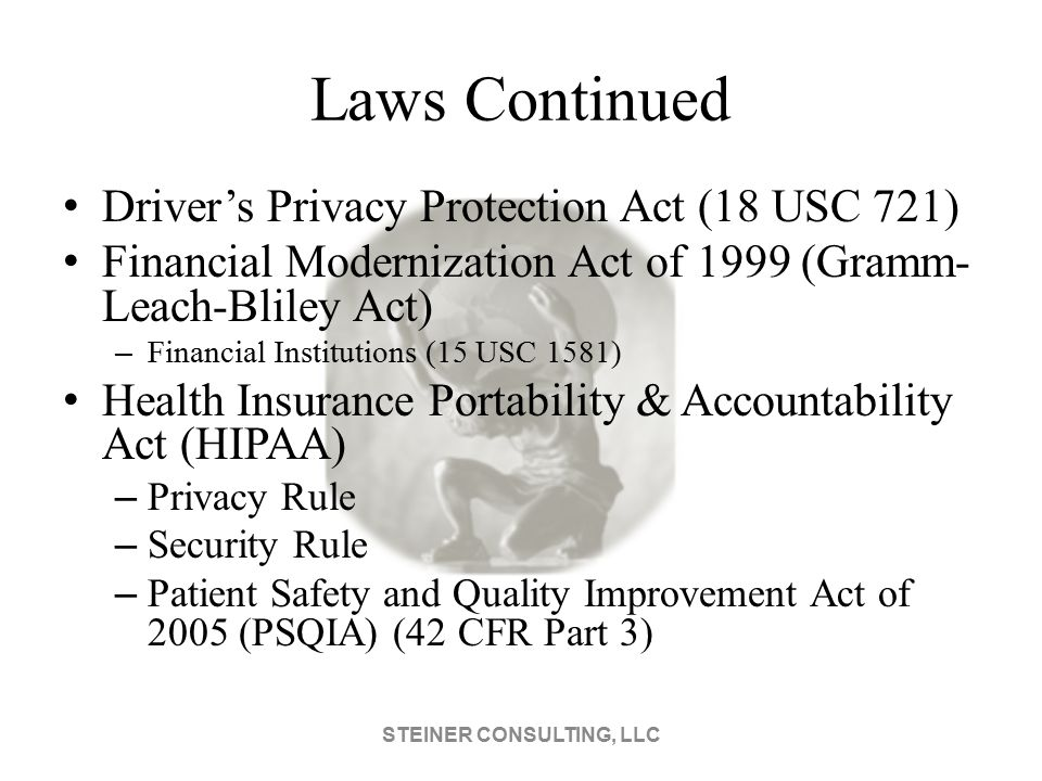 Laws Continued Driver's Privacy Protection Act (18 USC 721) Financial Modernization Act of 1999 (Gramm- Leach-Bliley Act) – Financial Institutions (15 USC 1581) Health Insurance Portability & Accountability Act (HIPAA) – Privacy Rule – Security Rule – Patient Safety and Quality Improvement Act of 2005 (PSQIA) (42 CFR Part 3) STEINER CONSULTING, LLC