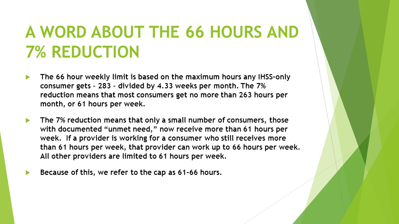 A WORD ABOUT THE 66 HOURS AND 7% REDUCTION  The 66 hour weekly limit is based on the maximum hours any IHSS-only consumer gets – 283 – divided by 4.33 weeks per month.