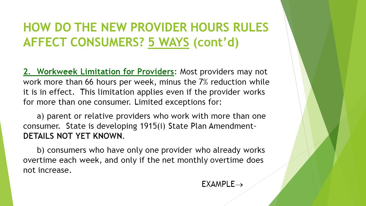 HOW DO THE NEW PROVIDER HOURS RULES AFFECT CONSUMERS? 5 WAYS (cont'd) 2.Workweek Limitation for Providers: Most providers may not work more than 66 ho