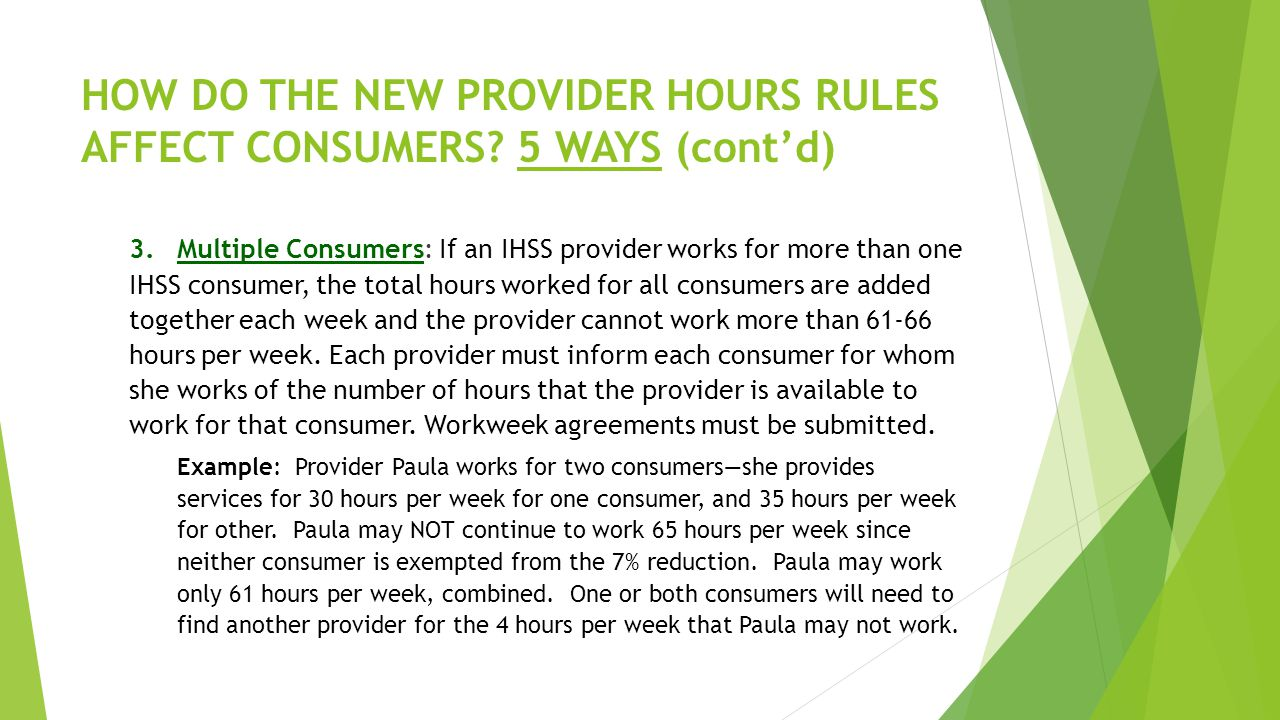 HOW DO THE NEW PROVIDER HOURS RULES AFFECT CONSUMERS? 5 WAYS (cont'd) 3.Multiple Consumers: If an IHSS provider works for more than one IHSS consumer,
