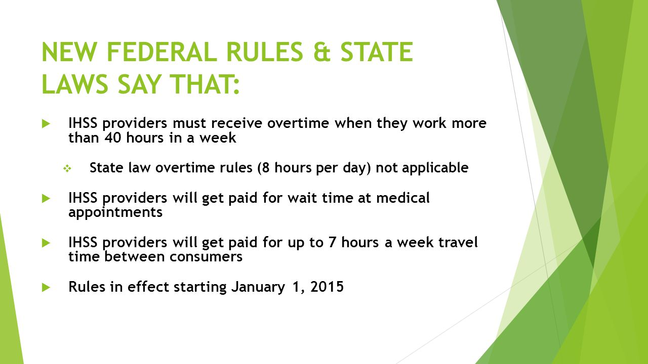 NEW FEDERAL RULES & STATE LAWS SAY THAT:  IHSS providers must receive overtime when they work more than 40 hours in a week  State law overtime rules (8 hours per day) not applicable  IHSS providers will get paid for wait time at medical appointments  IHSS providers will get paid for up to 7 hours a week travel time between consumers  Rules in effect starting January 1, 2015