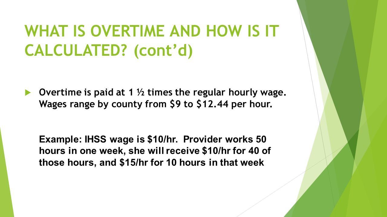 WHAT IS OVERTIME AND HOW IS IT CALCULATED? (cont'd)  Overtime is paid at 1 ½ times the regular hourly wage. Wages range by county from $9 to $12.44 p