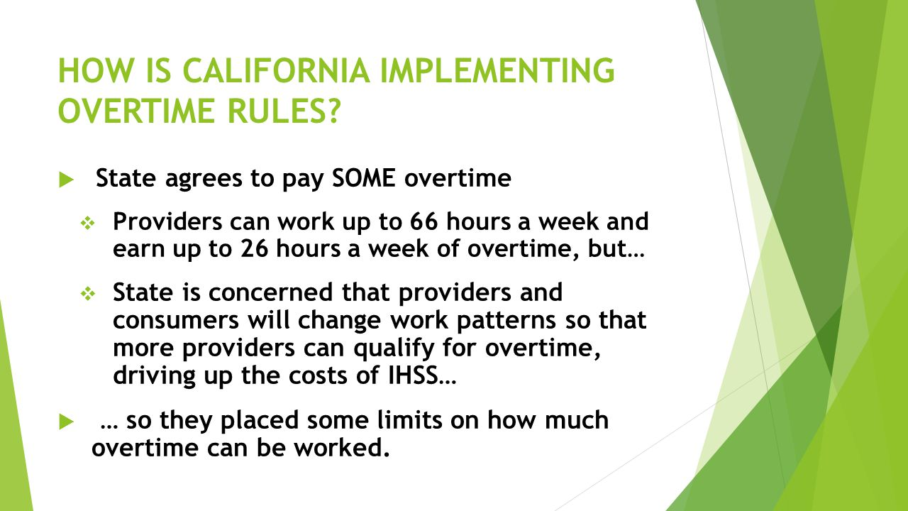 HOW IS CALIFORNIA IMPLEMENTING OVERTIME RULES?  State agrees to pay SOME overtime  Providers can work up to 66 hours a week and earn up to 26 hours