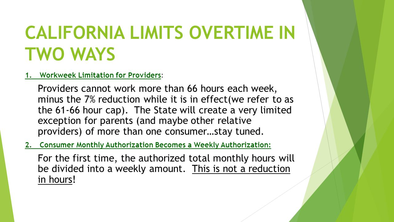 CALIFORNIA LIMITS OVERTIME IN TWO WAYS 1.Workweek Limitation for Providers: Providers cannot work more than 66 hours each week, minus the 7% reduction while it is in effect(we refer to as the 61-66 hour cap).