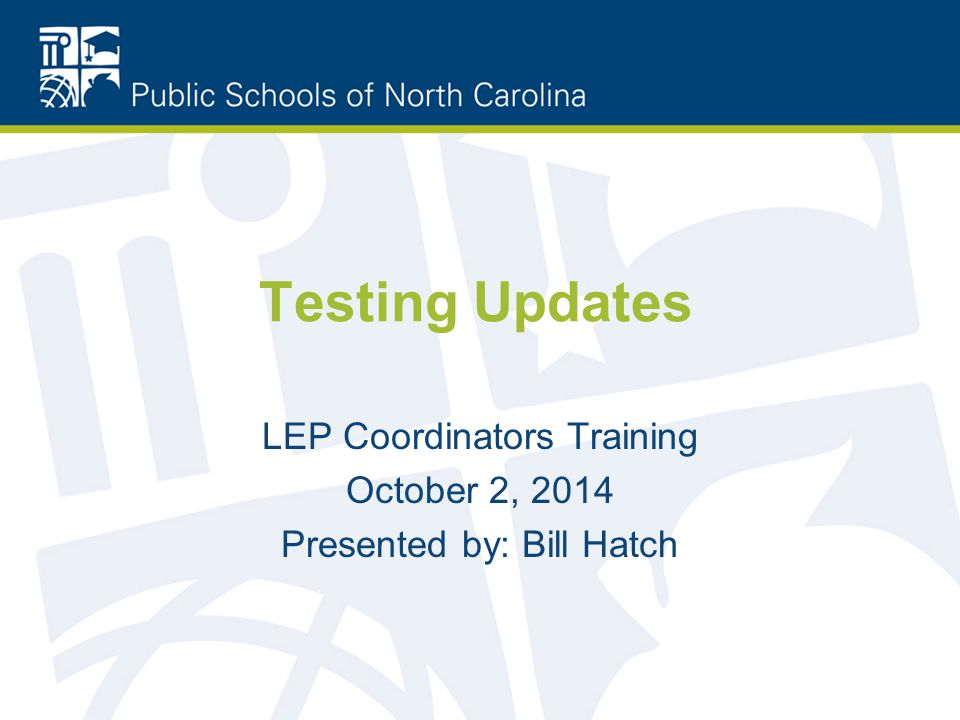 Testing Updates LEP Coordinators Training October 2, 2014 Presented by: Bill Hatch