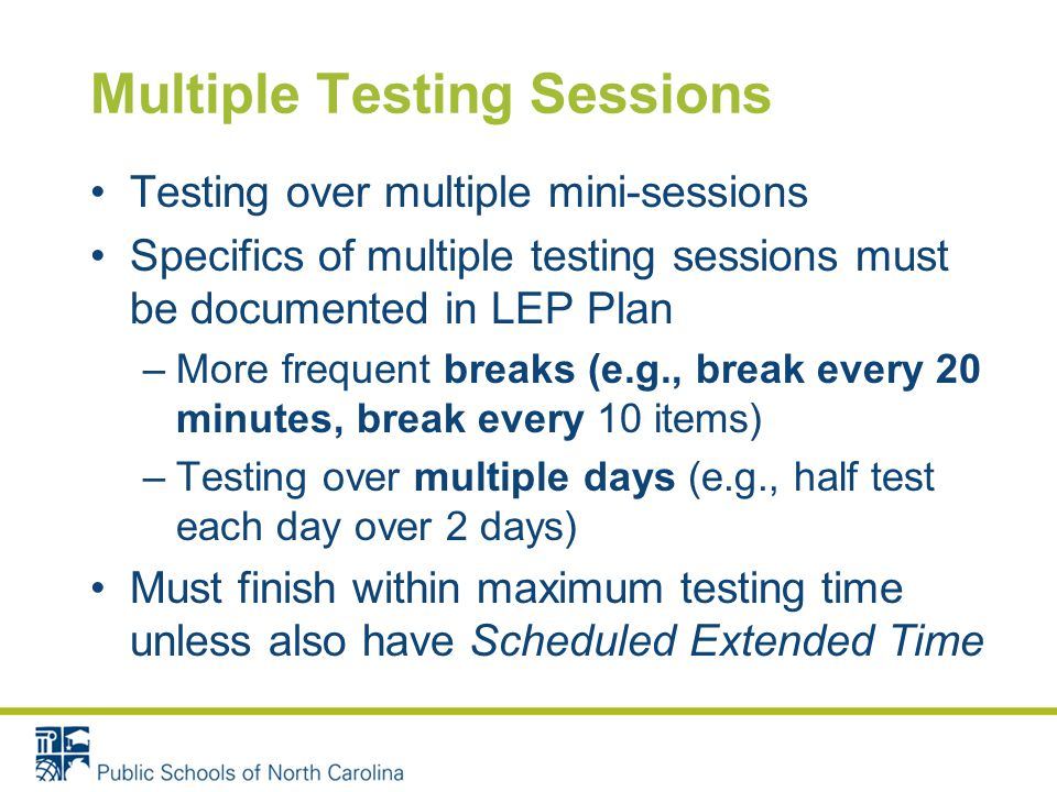 Multiple Testing Sessions Testing over multiple mini-sessions Specifics of multiple testing sessions must be documented in LEP Plan –More frequent breaks (e.g., break every 20 minutes, break every 10 items) –Testing over multiple days (e.g., half test each day over 2 days) Must finish within maximum testing time unless also have Scheduled Extended Time