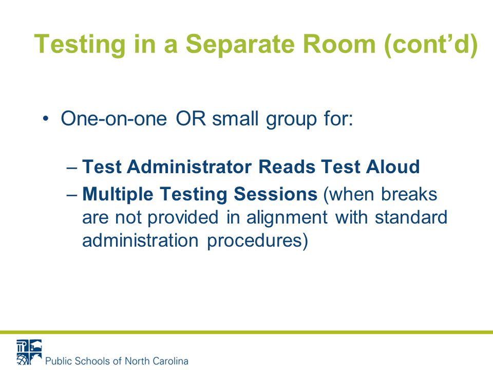 Testing in a Separate Room (cont'd) One-on-one OR small group for: –Test Administrator Reads Test Aloud –Multiple Testing Sessions (when breaks are not provided in alignment with standard administration procedures)
