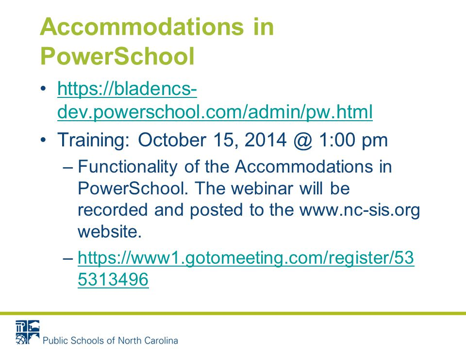 Accommodations in PowerSchool https://bladencs- dev.powerschool.com/admin/pw.htmlhttps://bladencs- dev.powerschool.com/admin/pw.html Training: October 15, 2014 @ 1:00 pm –Functionality of the Accommodations in PowerSchool.