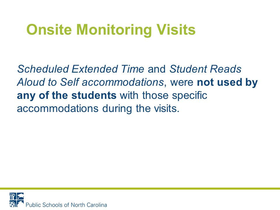 Onsite Monitoring Visits Scheduled Extended Time and Student Reads Aloud to Self accommodations, were not used by any of the students with those specific accommodations during the visits.