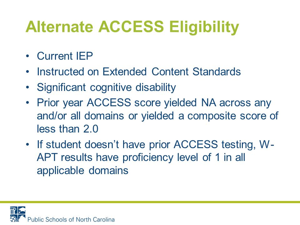 Alternate ACCESS Must be documented in student's IEP Alternate ACCESS has max composite score of 2.0 – student cannot exit on the alternate, but can show growth