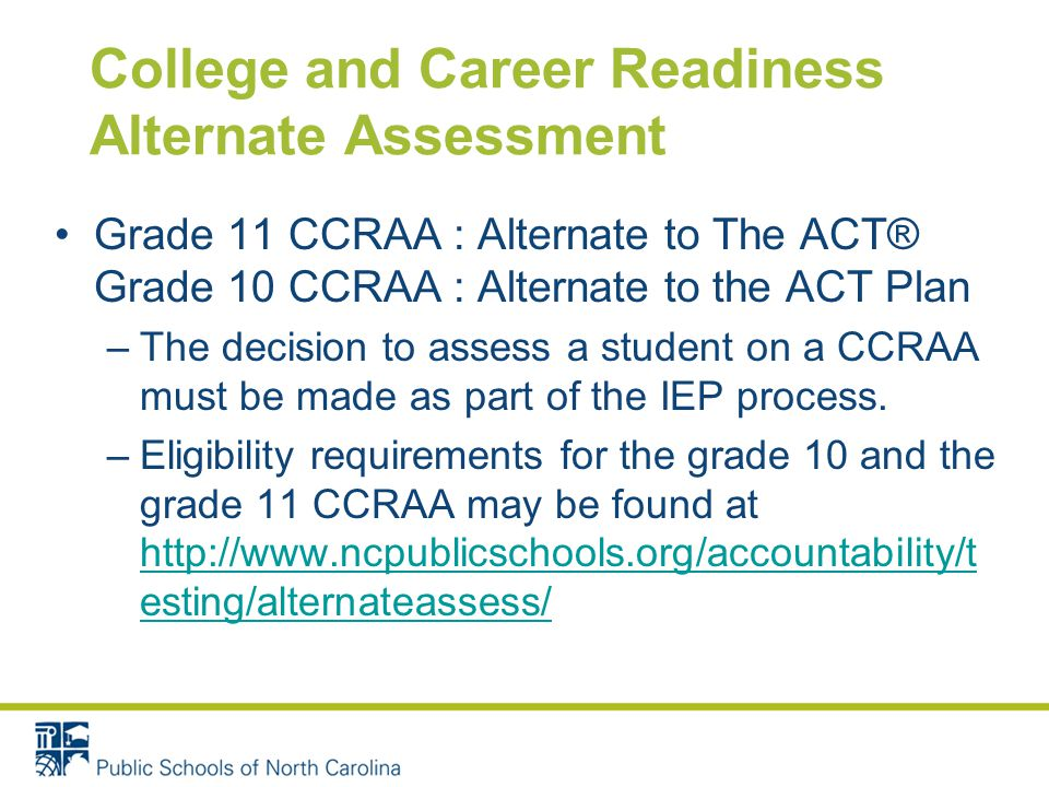 College and Career Readiness Alternate Assessment Grade 11 CCRAA : Alternate to The ACT® Grade 10 CCRAA : Alternate to the ACT Plan –The decision to assess a student on a CCRAA must be made as part of the IEP process.