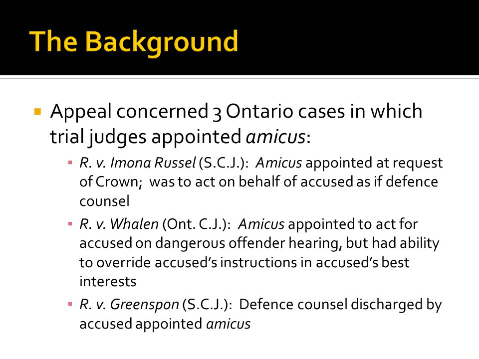  Appeal concerned 3 Ontario cases in which trial judges appointed amicus: ▪ R. v. Imona Russel (S.C.J.): Amicus appointed at request of Crown; was to
