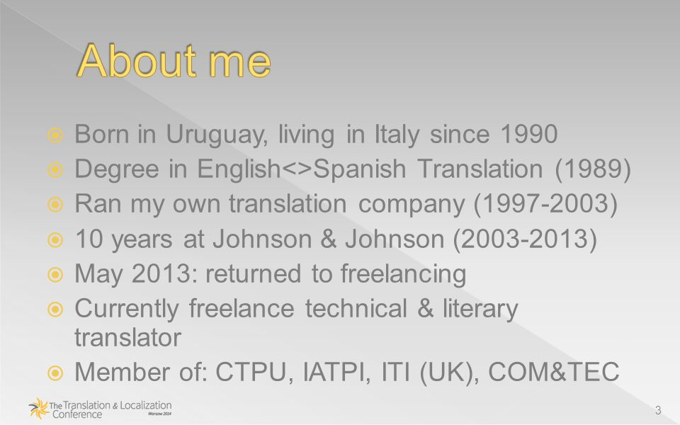  Born in Uruguay, living in Italy since 1990  Degree in English<>Spanish Translation (1989)  Ran my own translation company (1997-2003)  10 years at Johnson & Johnson (2003-2013)  May 2013: returned to freelancing  Currently freelance technical & literary translator  Member of: CTPU, IATPI, ITI (UK), COM&TEC 3