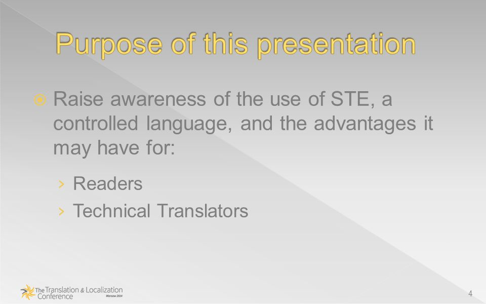  Raise awareness of the use of STE, a controlled language, and the advantages it may have for: › Readers › Technical Translators 4