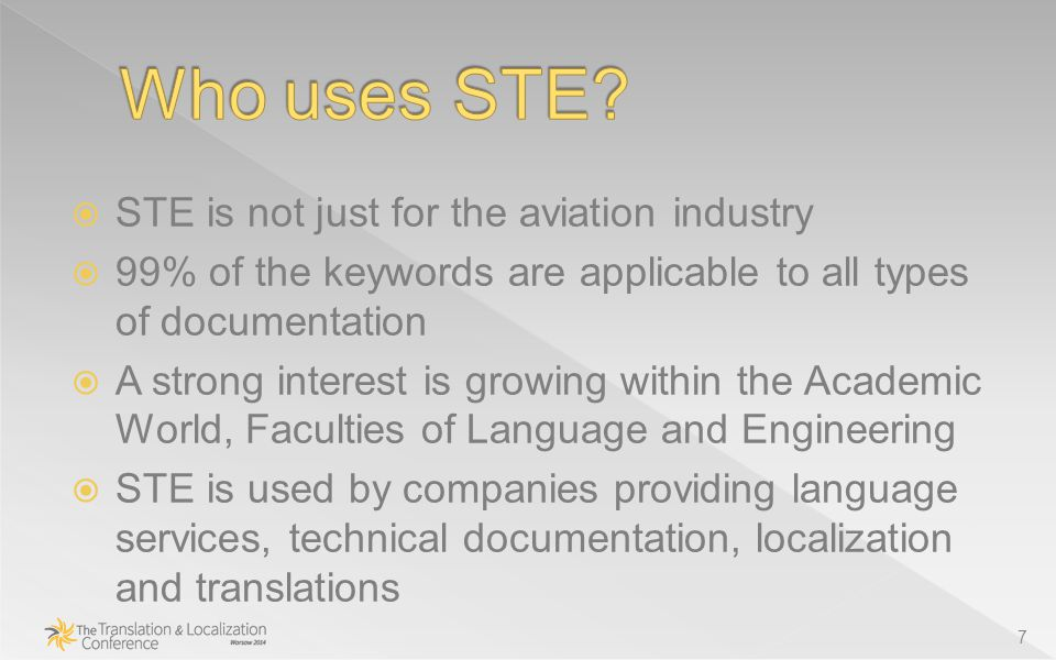  STE is not just for the aviation industry  99% of the keywords are applicable to all types of documentation  A strong interest is growing within the Academic World, Faculties of Language and Engineering  STE is used by companies providing language services, technical documentation, localization and translations 7