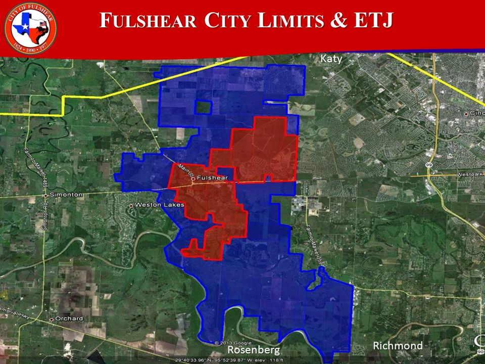 F ULSHEAR C ITY L IMITS & ETJ 11+ square miles within City Limits 11+ square miles within City Limits ETJ 37.11 square miles ETJ 37.11 square miles Approximately the size of Galveston Approximately the size of Galveston Largest land area for a General Law City in Texas – population less than 5,000 Largest land area for a General Law City in Texas – population less than 5,000 35% of land area is developed or under development 35% of land area is developed or under development Demographers and Developers agree Fulshear will be focus of growth over next ten years Demographers and Developers agree Fulshear will be focus of growth over next ten years