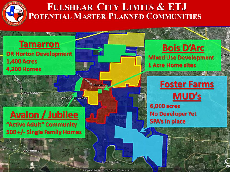 F ULSHEAR C ITY L IMITS & ETJ P OTENTIAL M ASTER P LANNED C OMMUNITIES Tamarron DR Horton Development 1,400 Acres 4,200 Homes Avalon / Jubilee Active Adult Community 500 +/- Single Family Homes Bois D'Arc Mixed Use Development 1 Acre Home sites Foster Farms MUD's 6,000 acres No Developer Yet SPA's in place