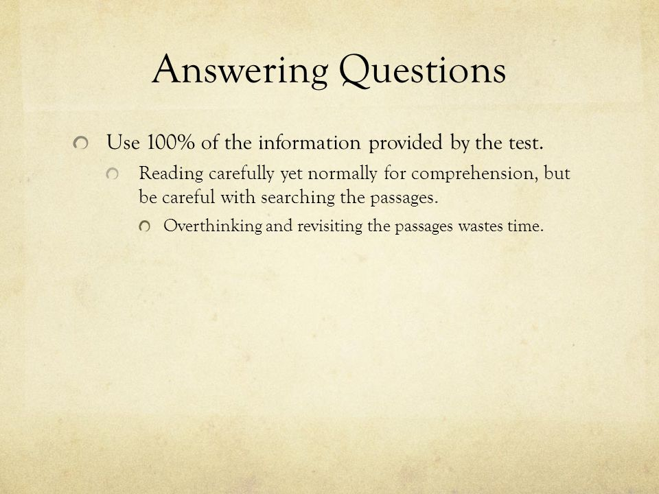 Answering Questions Use 100% of the information provided by the test. Reading carefully yet normally for comprehension, but be careful with searching