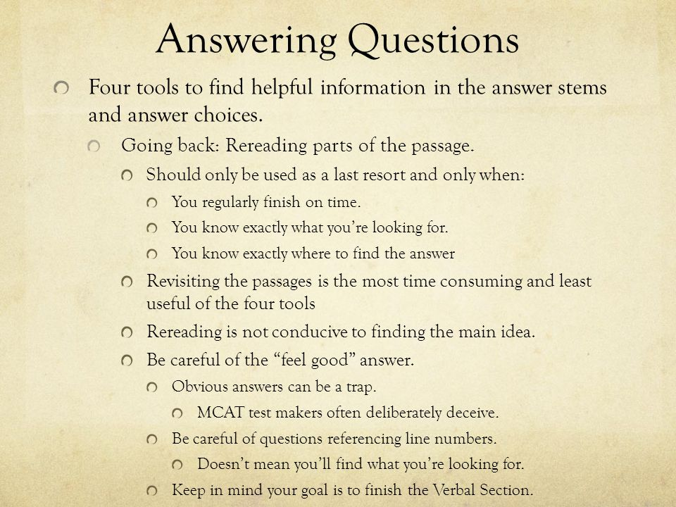 Answering Questions Four tools to find helpful information in the answer stems and answer choices. Going back: Rereading parts of the passage. Should