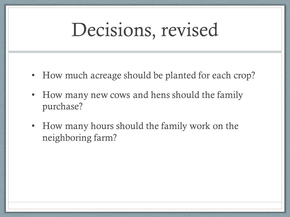 Decisions, revised How much acreage should be planted for each crop? How many new cows and hens should the family purchase? How many hours should the
