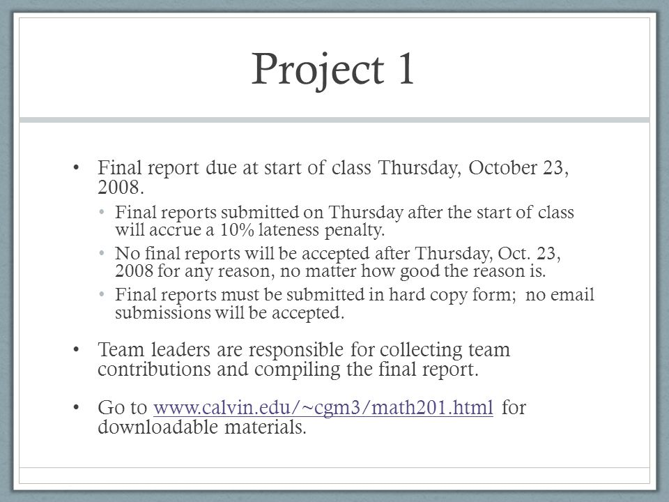 Project 1 Final report due at start of class Thursday, October 23, 2008. Final reports submitted on Thursday after the start of class will accrue a 10