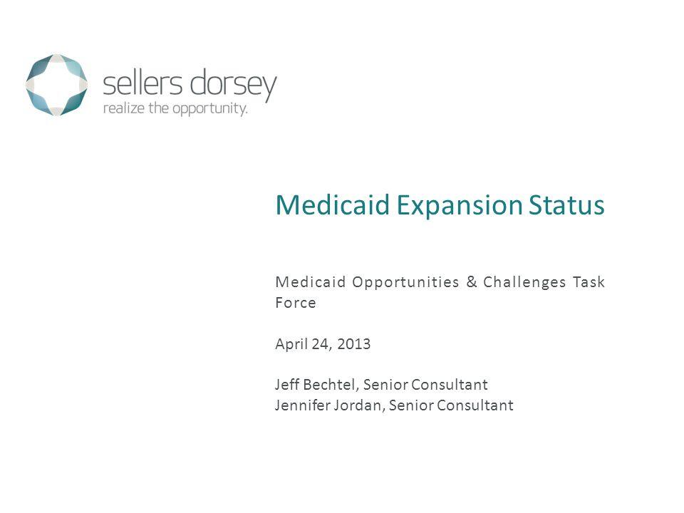 Medicaid Expansion Status Medicaid Opportunities & Challenges Task Force April 24, 2013 Jeff Bechtel, Senior Consultant Jennifer Jordan, Senior Consul