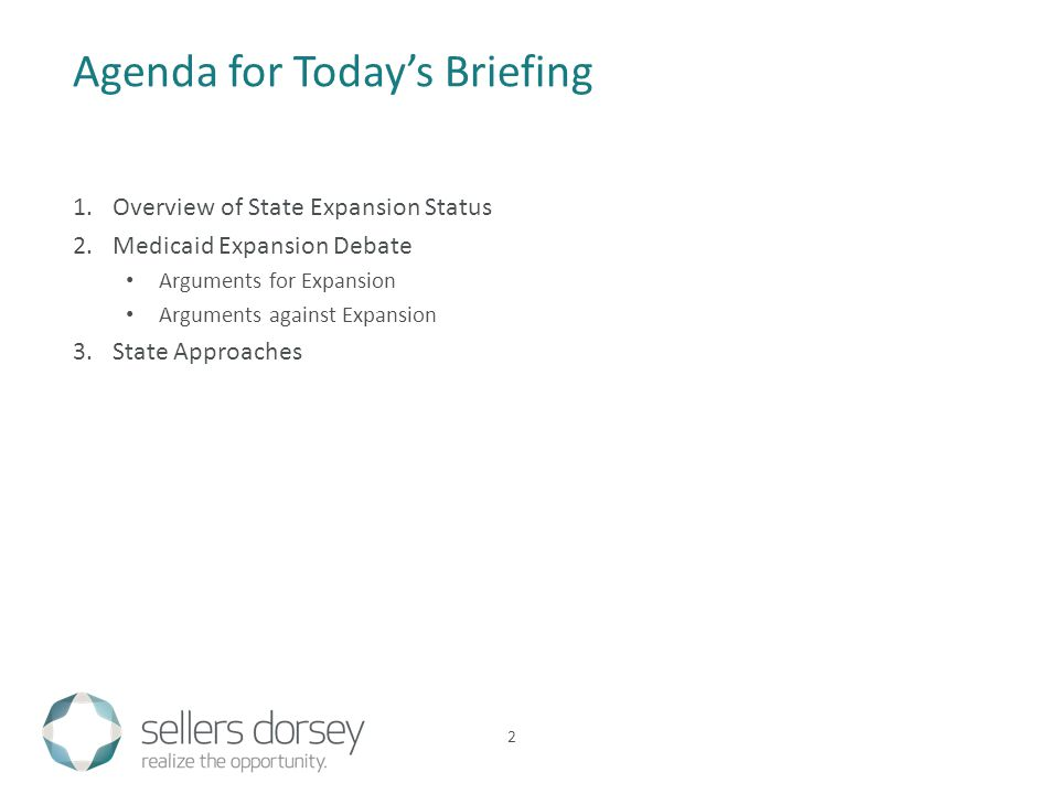 1.Overview of State Expansion Status 2.Medicaid Expansion Debate Arguments for Expansion Arguments against Expansion 3.State Approaches Agenda for Today's Briefing 2