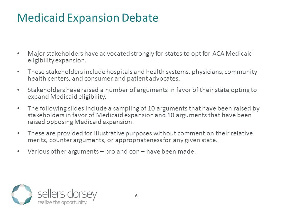 Medicaid Expansion Debate Major stakeholders have advocated strongly for states to opt for ACA Medicaid eligibility expansion.