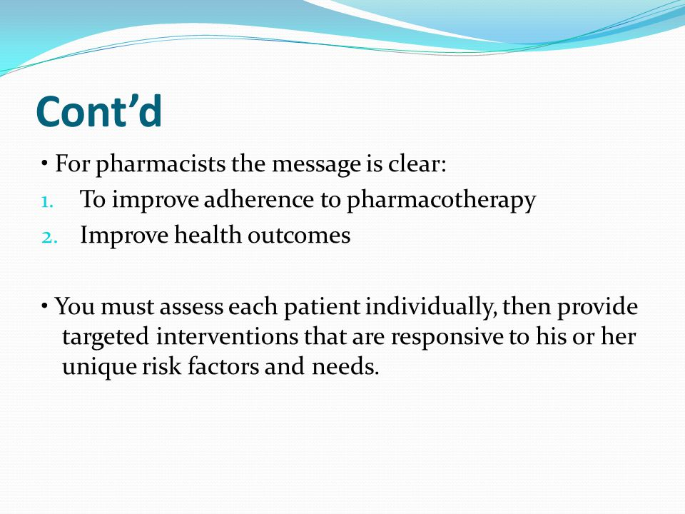 Cont'd For pharmacists the message is clear: 1. To improve adherence to pharmacotherapy 2. Improve health outcomes You must assess each patient indivi