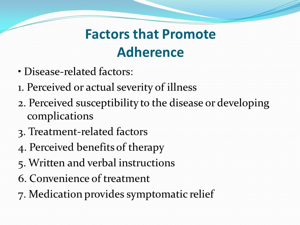 Factors that Promote Adherence Disease-related factors: 1. Perceived or actual severity of illness 2. Perceived susceptibility to the disease or devel