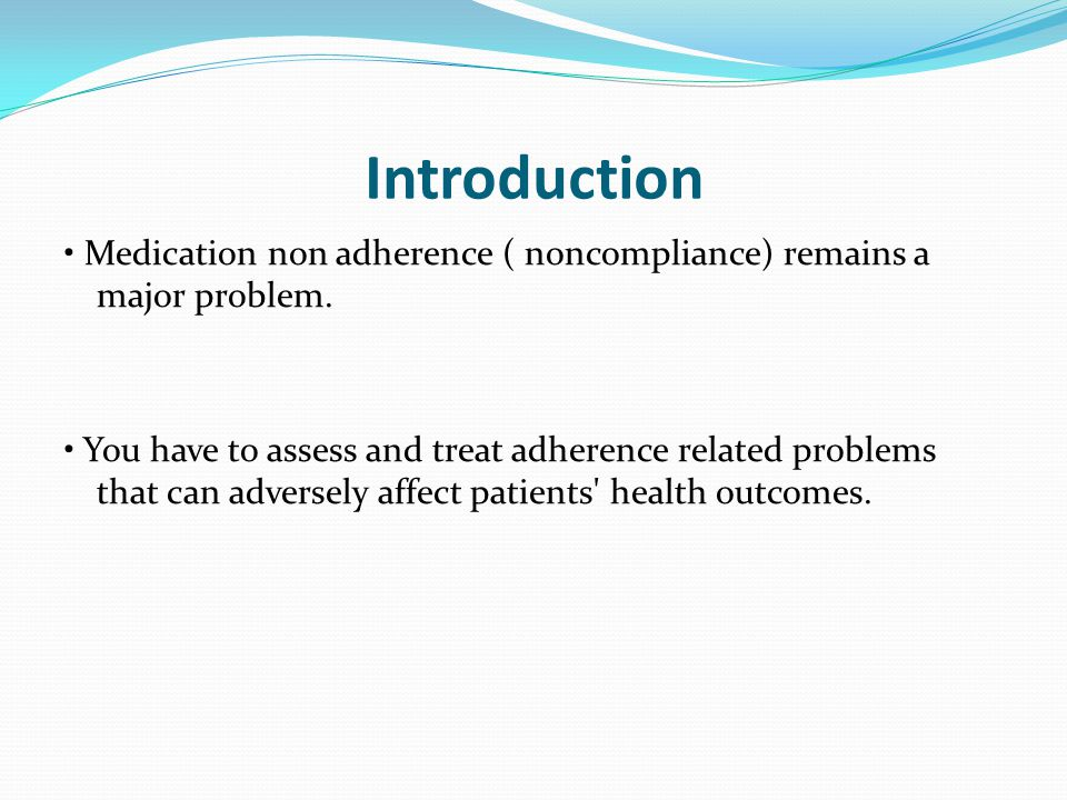 Introduction Medication non adherence ( noncompliance) remains a major problem. You have to assess and treat adherence related problems that can adver