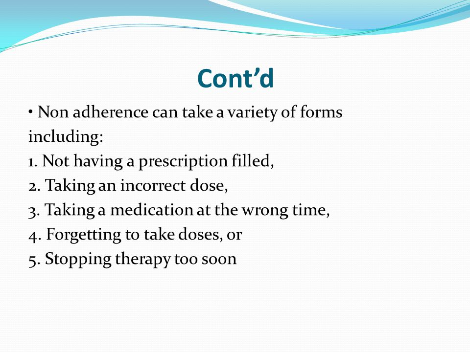 Cont'd Non adherence can take a variety of forms including: 1. Not having a prescription filled, 2. Taking an incorrect dose, 3. Taking a medication a