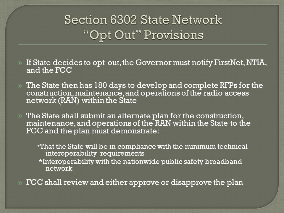  If State decides to opt-out, the Governor must notify FirstNet, NTIA, and the FCC  The State then has 180 days to develop and complete RFPs for the construction, maintenance, and operations of the radio access network (RAN) within the State  The State shall submit an alternate plan for the construction, maintenance, and operations of the RAN within the State to the FCC and the plan must demonstrate: * That the State will be in compliance with the minimum technical interoperability requirements *Interoperability with the nationwide public safety broadband network  FCC shall review and either approve or disapprove the plan