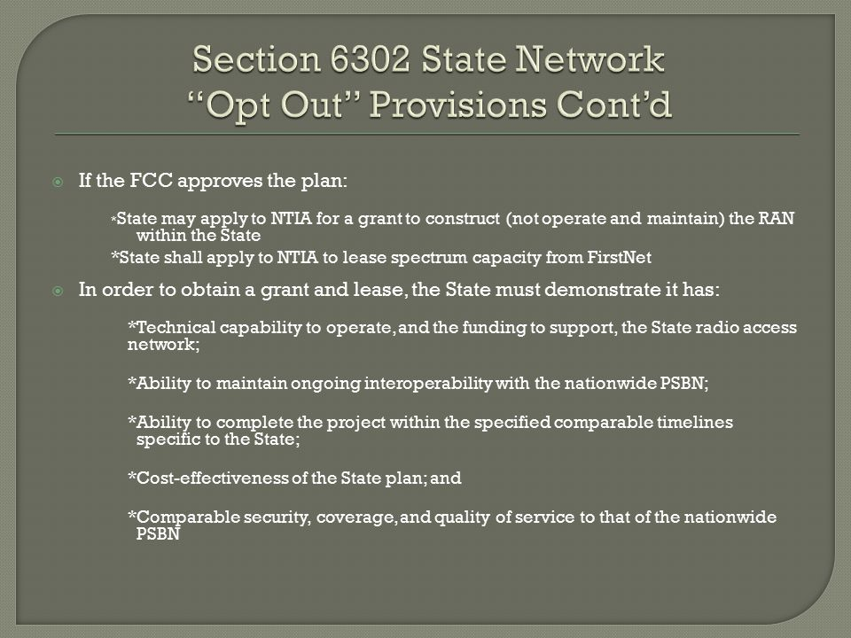  If the FCC approves the plan: * State may apply to NTIA for a grant to construct (not operate and maintain) the RAN within the State *State shall apply to NTIA to lease spectrum capacity from FirstNet  In order to obtain a grant and lease, the State must demonstrate it has: *Technical capability to operate, and the funding to support, the State radio access network; *Ability to maintain ongoing interoperability with the nationwide PSBN; *Ability to complete the project within the specified comparable timelines specific to the State; *Cost-effectiveness of the State plan; and *Comparable security, coverage, and quality of service to that of the nationwide PSBN