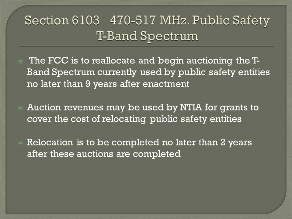  The FCC is to reallocate and begin auctioning the T- Band Spectrum currently used by public safety entities no later than 9 years after enactment  Auction revenues may be used by NTIA for grants to cover the cost of relocating public safety entities  Relocation is to be completed no later than 2 years after these auctions are completed