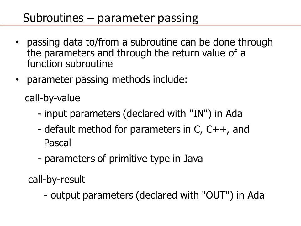 Subroutines – parameter passing passing data to/from a subroutine can be done through the parameters and through the return value of a function subroutine parameter passing methods include: call-by-value - input parameters (declared with IN ) in Ada - default method for parameters in C, C++, and Pascal - parameters of primitive type in Java call-by-result - output parameters (declared with OUT ) in Ada