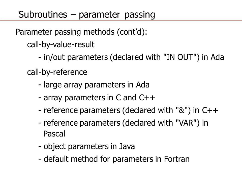 Subroutines – parameter passing Parameter passing methods (cont'd): call-by-value-result - in/out parameters (declared with IN OUT ) in Ada call-by-reference - large array parameters in Ada - array parameters in C and C++ - reference parameters (declared with & ) in C++ - reference parameters (declared with VAR ) in Pascal - object parameters in Java - default method for parameters in Fortran