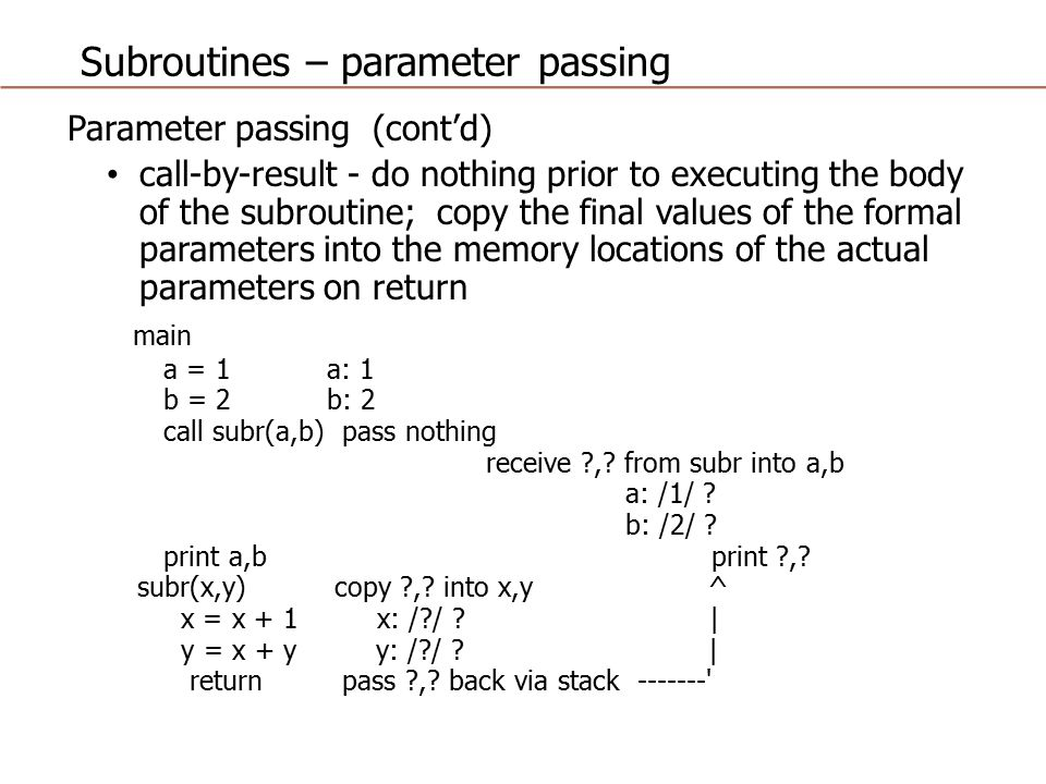 Subroutines – parameter passing Parameter passing (cont'd) call-by-value-result - perform copying of values both before and after executing the body of the subroutine main a = 1 a: 1 b = 2 b: 2 call subr(a,b) pass 1,2 via stack receive 2,4 from subr into a,b a: /1/ 2 b: /2/ 4 print a,b print 2,4 subr(x,y) copy 1,2 into x,y ^ x = x + 1 x: /1/ 2 | y = x + y y: /2/ 4 | return pass 2,4 back via stack --