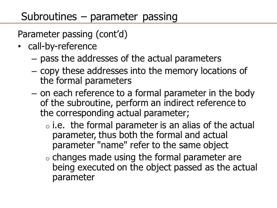 Subroutines – parameter passing Parameter passing (cont'd) call-by-reference (cont'd) main a = 1 a: 1 a: /1/ 2 action in subr b = 2 b: 2 b: /2/ 4 action in subr call subr(a,b) pass &a,&b via stack print a,b print 2,4 subr(x,y) copy &a,&b into x,y ^ x = x + 1 x: &a thus a = a + 1 | y = x + y y: &b thus b = a + b | return ------------------------------------