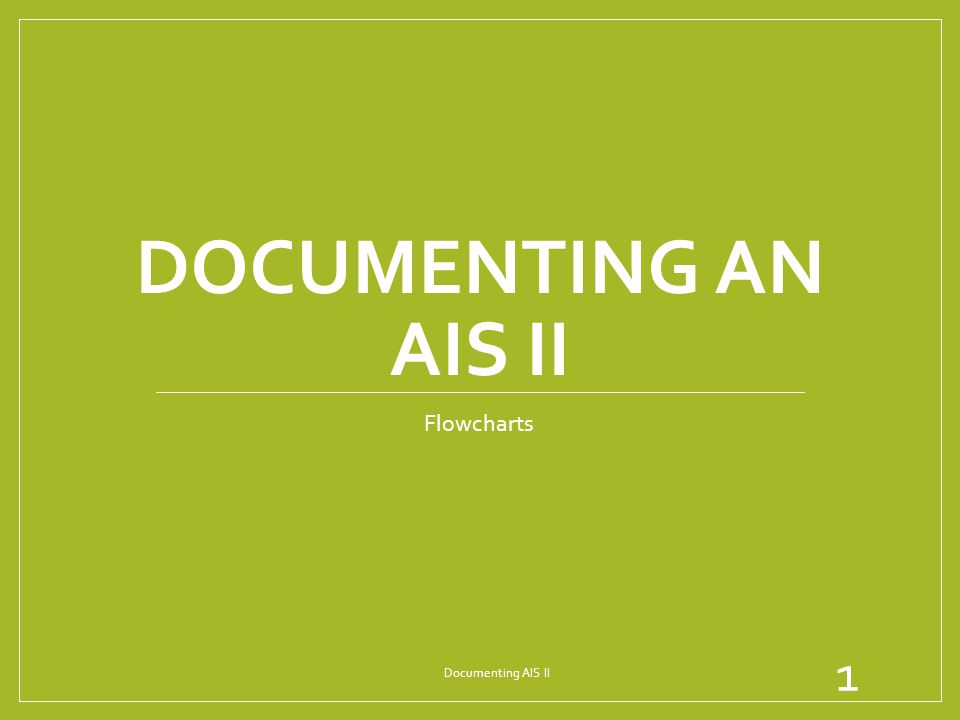 DOCUMENTING AN AIS II Flowcharts 1 Documenting AIS II