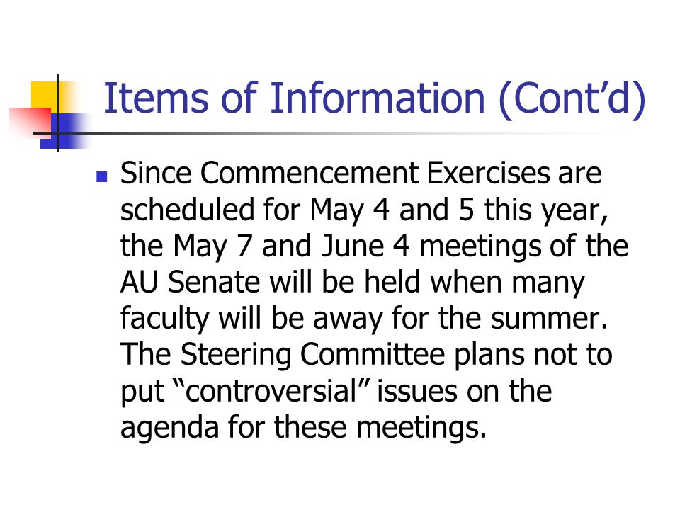 Items of Information (Cont'd) Since Commencement Exercises are scheduled for May 4 and 5 this year, the May 7 and June 4 meetings of the AU Senate will be held when many faculty will be away for the summer.