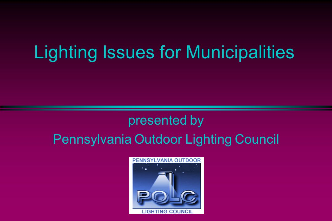 Lighting Issues for Municipalities presented by Pennsylvania Outdoor Lighting Council