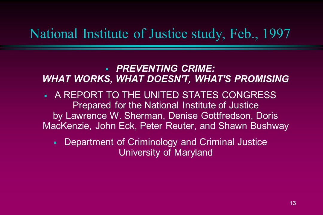 13 National Institute of Justice study, Feb., 1997  PREVENTING CRIME: WHAT WORKS, WHAT DOESN T, WHAT S PROMISING  A REPORT TO THE UNITED STATES CONGRESS Prepared for the National Institute of Justice by Lawrence W.