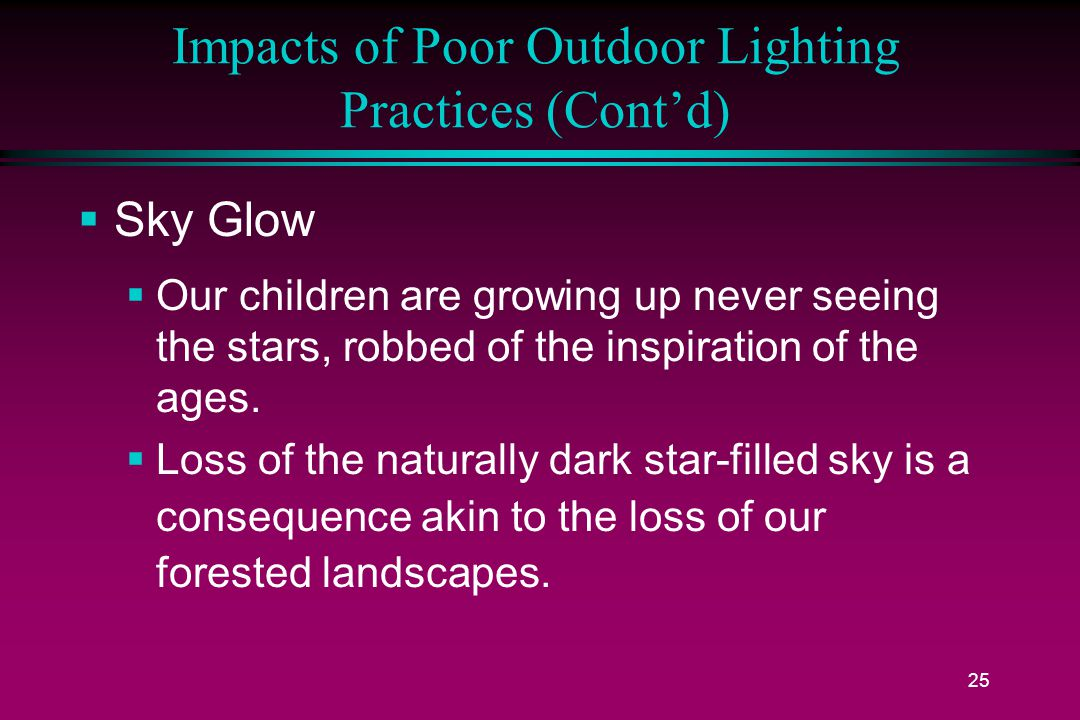 25 Impacts of Poor Outdoor Lighting Practices (Cont'd)  Sky Glow  Our children are growing up never seeing the stars, robbed of the inspiration of the ages.