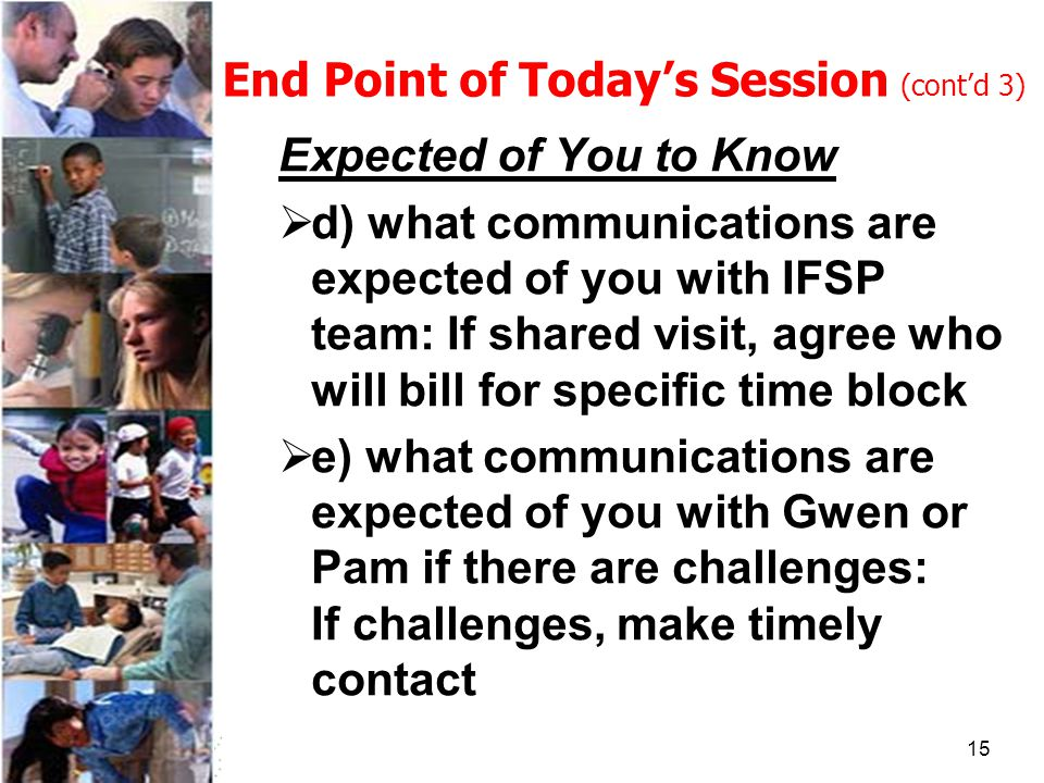 15 End Point of Today's Session (cont'd 3) Expected of You to Know  d) what communications are expected of you with IFSP team: If shared visit, agree who will bill for specific time block  e) what communications are expected of you with Gwen or Pam if there are challenges: If challenges, make timely contact