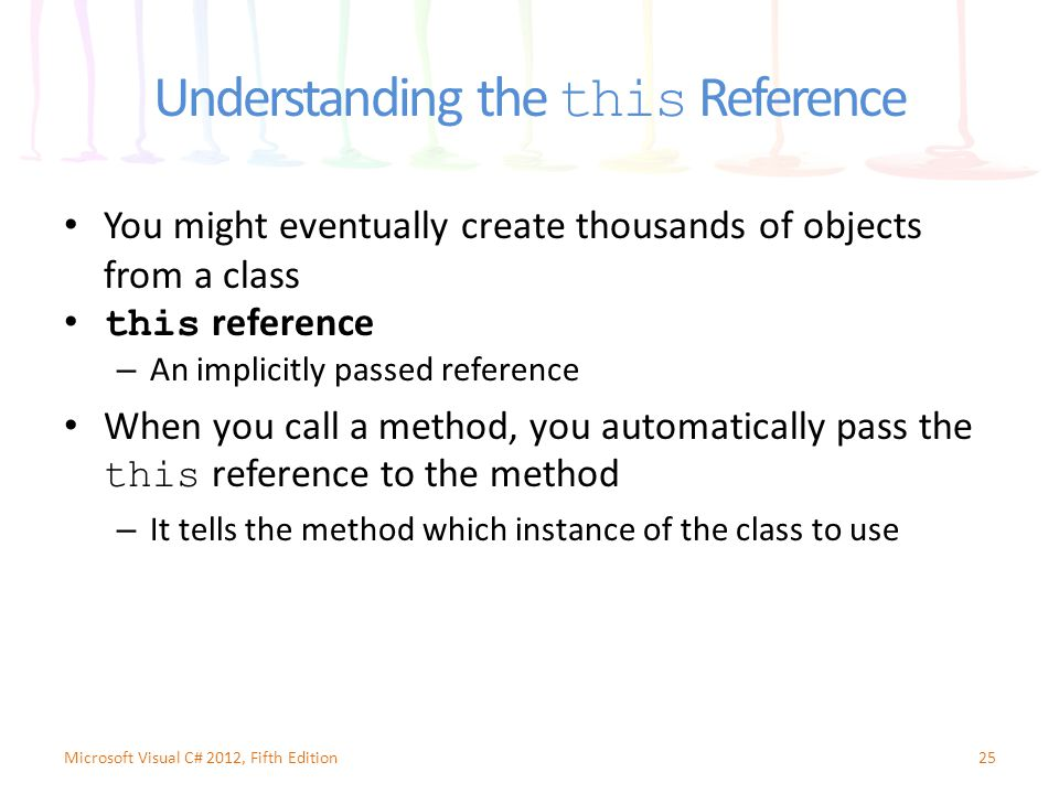 Understanding the this Reference You might eventually create thousands of objects from a class this reference – An implicitly passed reference When you call a method, you automatically pass the this reference to the method – It tells the method which instance of the class to use 25Microsoft Visual C# 2012, Fifth Edition