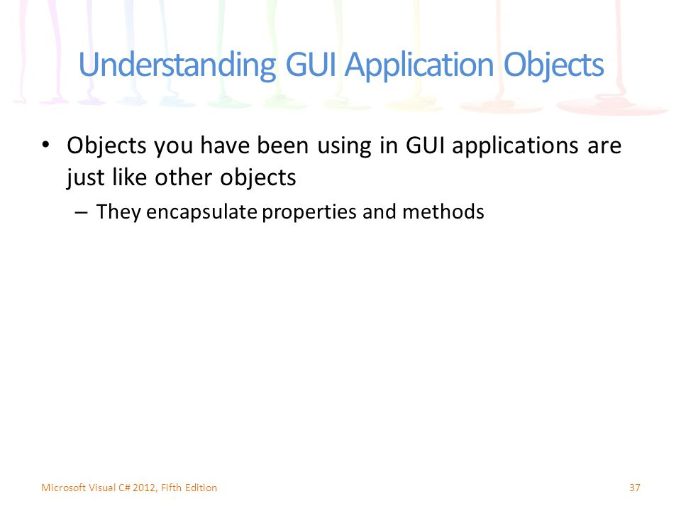 Understanding GUI Application Objects Objects you have been using in GUI applications are just like other objects – They encapsulate properties and me