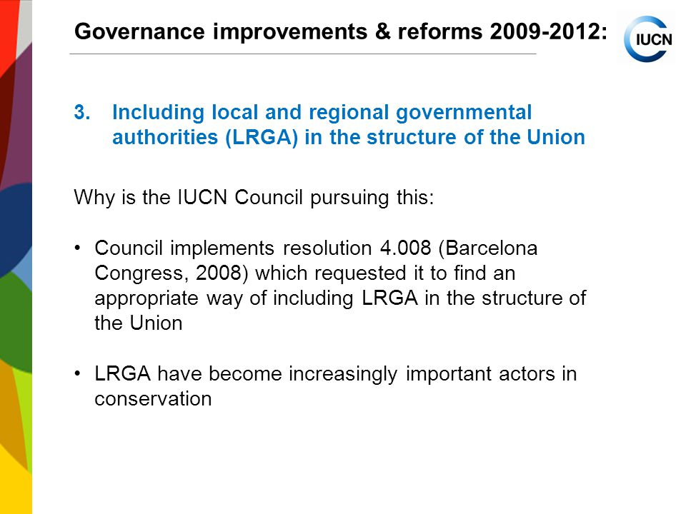 International Union for Conservation of Nature World Conservation Congress 2012 Governance improvements & reforms : 3.Including local and regional governmental authorities (LRGA) in the structure of the Union Why is the IUCN Council pursuing this: Council implements resolution (Barcelona Congress, 2008) which requested it to find an appropriate way of including LRGA in the structure of the Union LRGA have become increasingly important actors in conservation